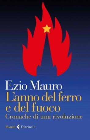 Ezio Mauro L'anno del ferro e del fuoco. Cronache di una rivoluzione